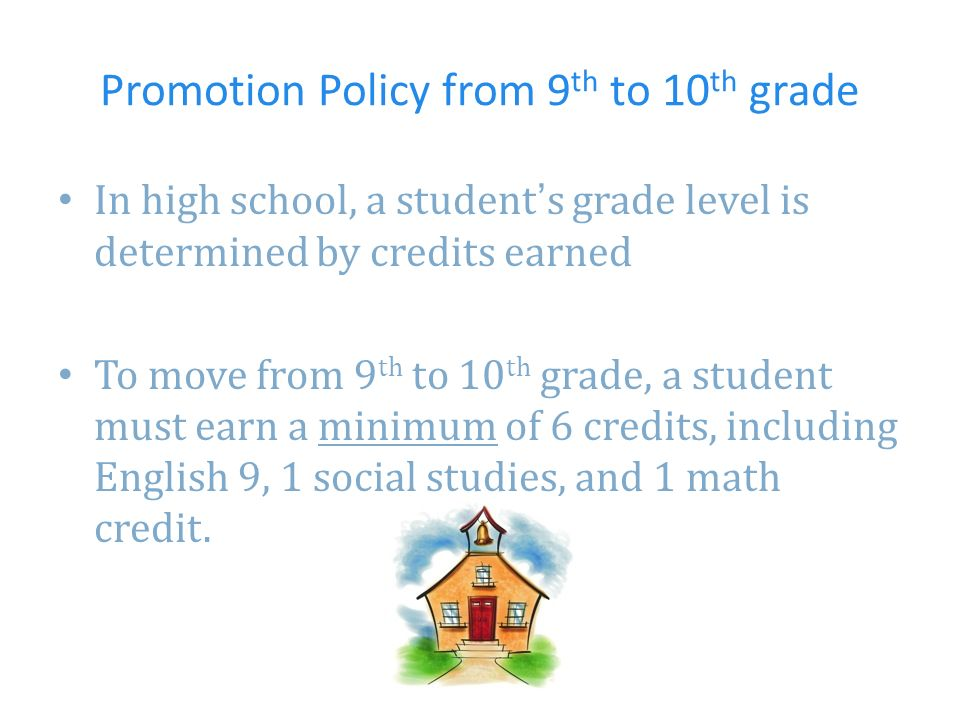 Promotion Policy from 9 th to 10 th grade In high school, a students grade level is determined by credits earned To move from 9 th to 10 th grade, a student must earn a minimum of 6 credits, including English 9, 1 social studies, and 1 math credit.