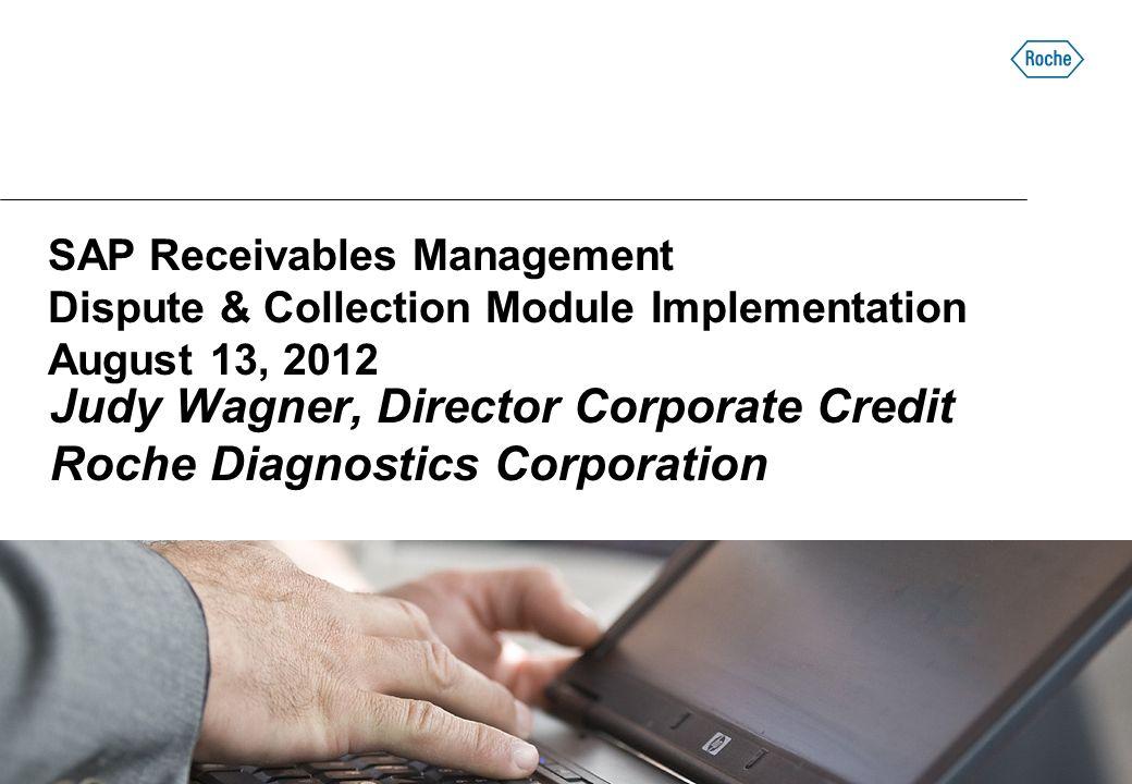 SAP Receivables Management Dispute & Collection Module Implementation August 13, 2012 Judy Wagner, Director Corporate Credit Roche Diagnostics Corporation