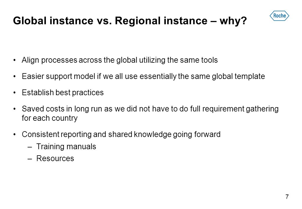Global instance vs. Regional instance – why? Align processes across the global utilizing the same tools Easier support model if we all use essentially