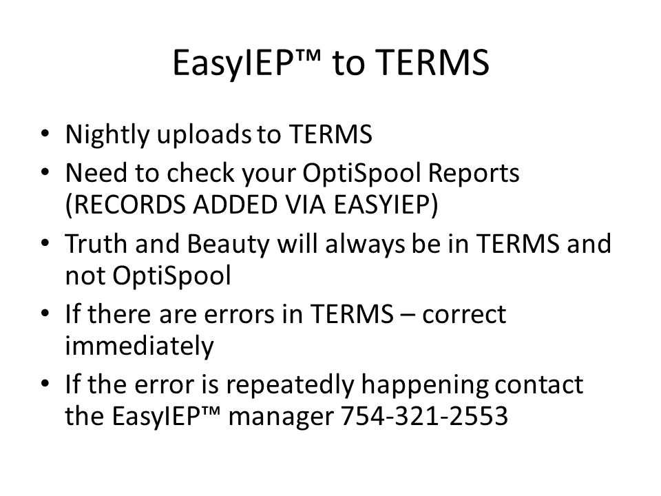 EasyIEP to TERMS Nightly uploads to TERMS Need to check your OptiSpool Reports (RECORDS ADDED VIA EASYIEP) Truth and Beauty will always be in TERMS and not OptiSpool If there are errors in TERMS – correct immediately If the error is repeatedly happening contact the EasyIEP manager 754-321-2553