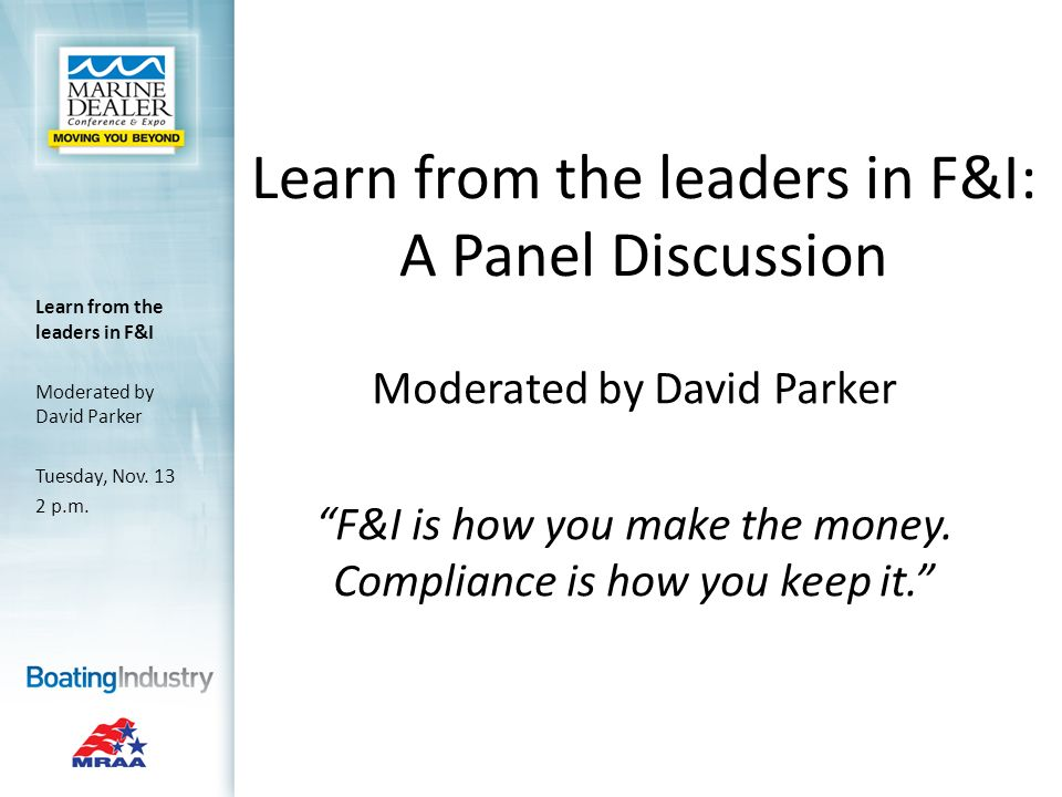 Learn from the leaders in F&I: A Panel Discussion Moderated by David Parker F&I is how you make the money.
