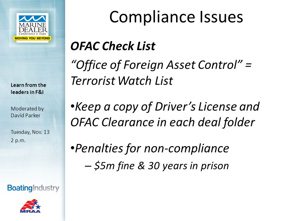 Compliance Issues OFAC Check List Office of Foreign Asset Control = Terrorist Watch List Keep a copy of Drivers License and OFAC Clearance in each deal folder Penalties for non-compliance – $5m fine & 30 years in prison Learn from the leaders in F&I Moderated by David Parker Tuesday, Nov.