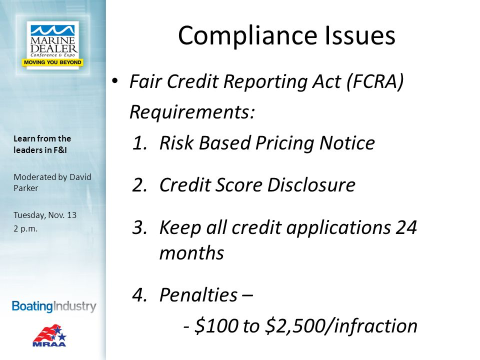 Compliance Issues Fair Credit Reporting Act (FCRA) Requirements: 1.Risk Based Pricing Notice 2.Credit Score Disclosure 3.Keep all credit applications 24 months 4.Penalties – - $100 to $2,500/infraction Learn from the leaders in F&I Moderated by David Parker Tuesday, Nov.