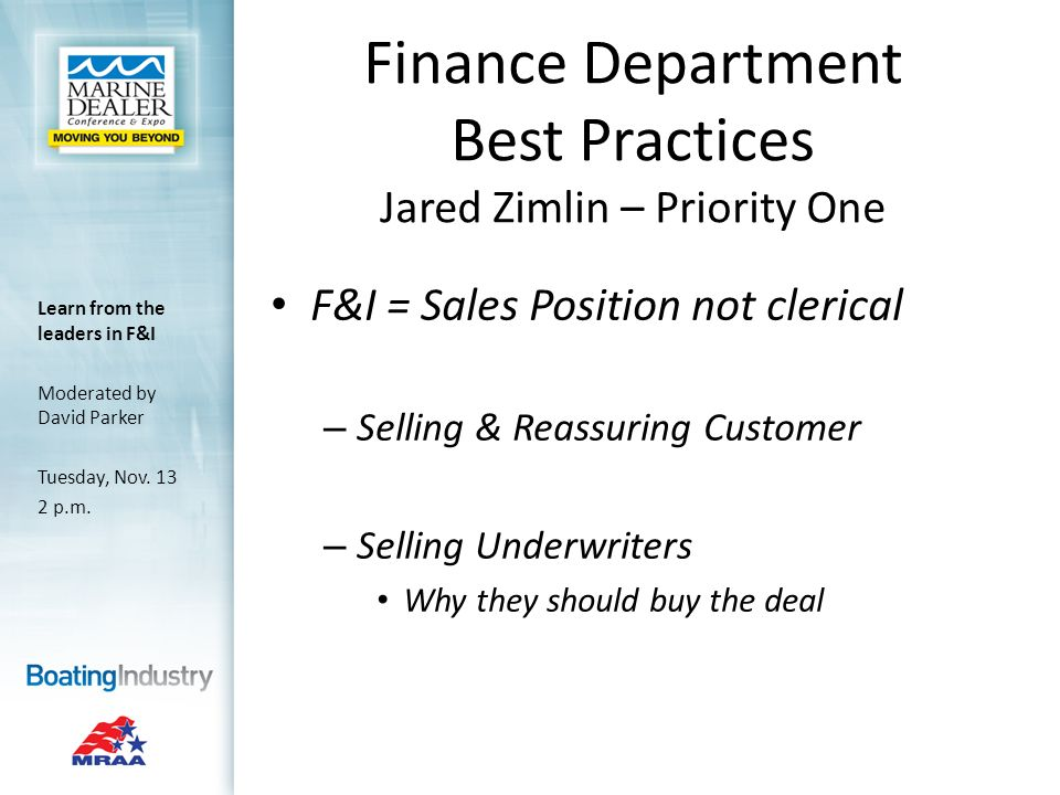 Finance Department Best Practices Jared Zimlin – Priority One F&I = Sales Position not clerical – Selling & Reassuring Customer – Selling Underwriters Why they should buy the deal Learn from the leaders in F&I Moderated by David Parker Tuesday, Nov.