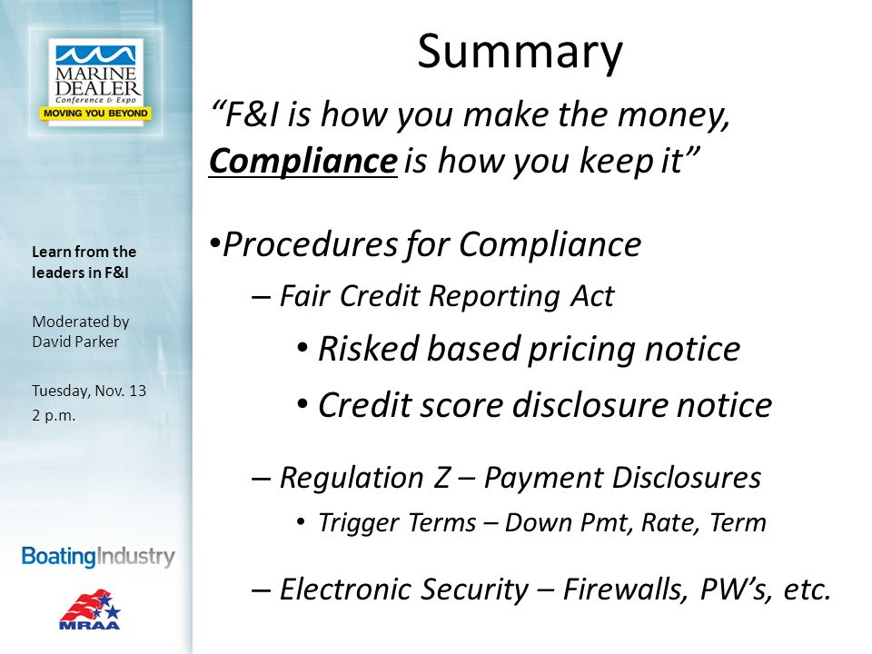 Summary F&I is how you make the money, Compliance is how you keep it Procedures for Compliance – Fair Credit Reporting Act Risked based pricing notice Credit score disclosure notice – Regulation Z – Payment Disclosures Trigger Terms – Down Pmt, Rate, Term – Electronic Security – Firewalls, PWs, etc.