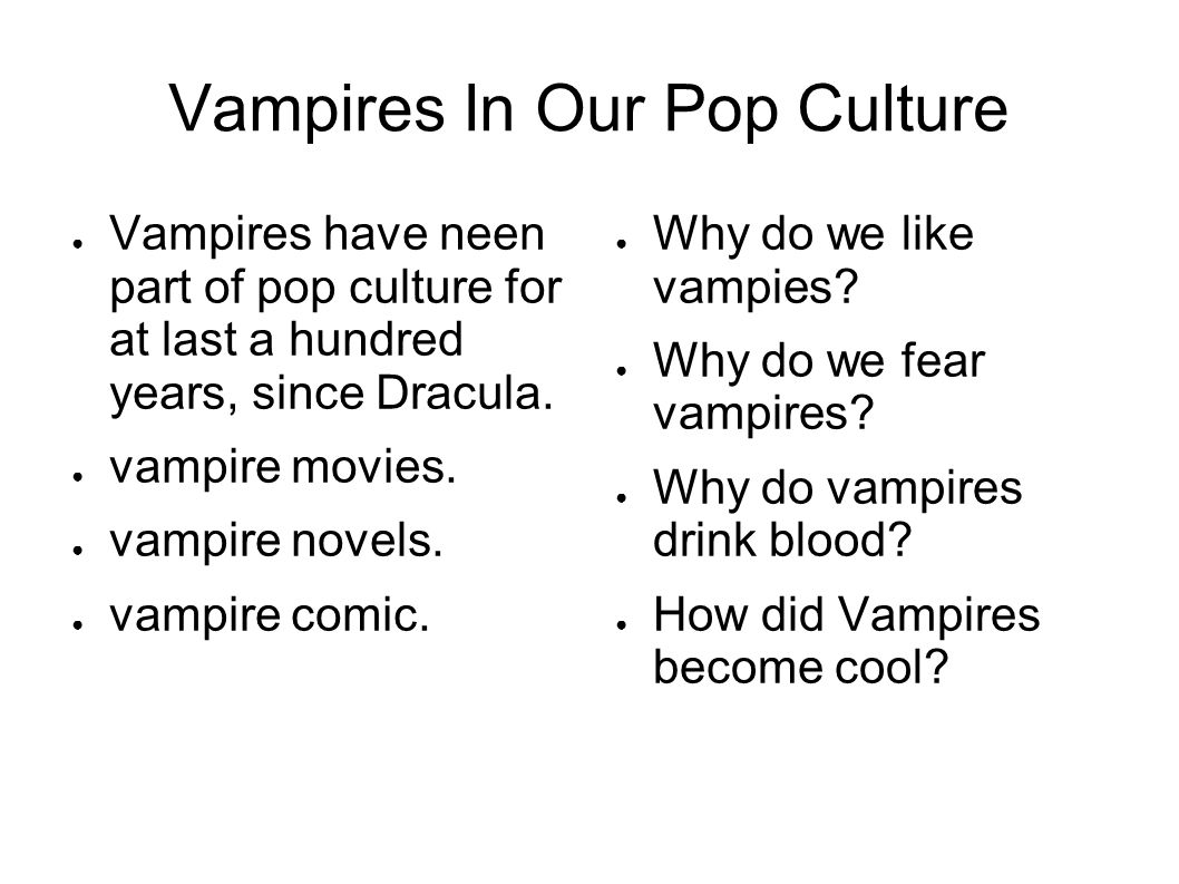 Vampires In Our Pop Culture Vampires have neen part of pop culture for at last a hundred years, since Dracula.