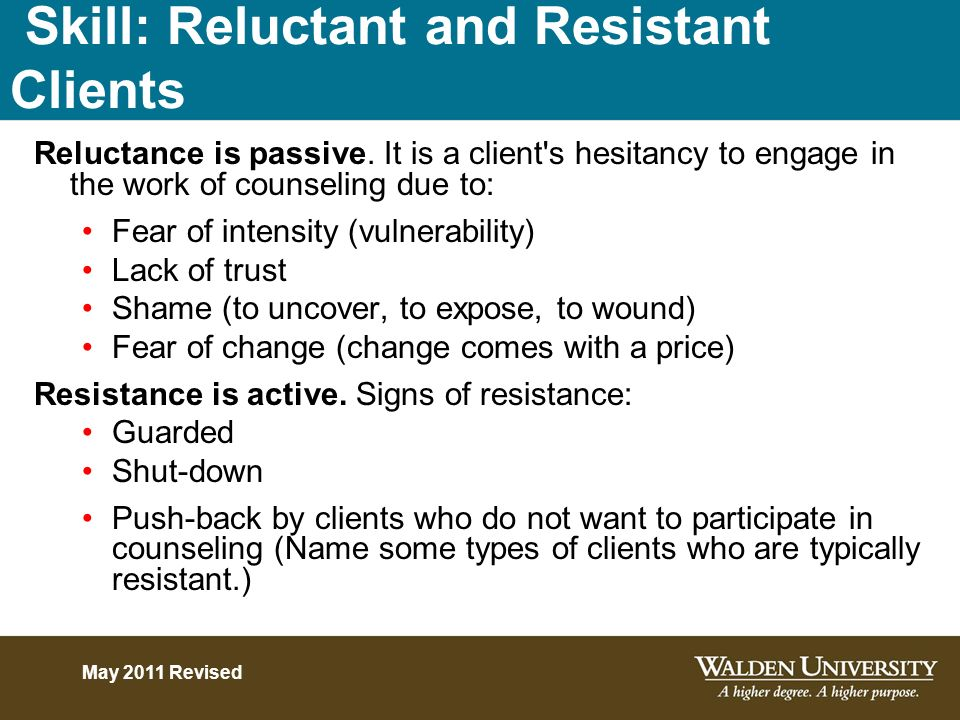 Skill: Reluctant and Resistant Clients Reluctance is passive. It is a client's hesitancy to engage in the work of counseling due to: Fear of intensity