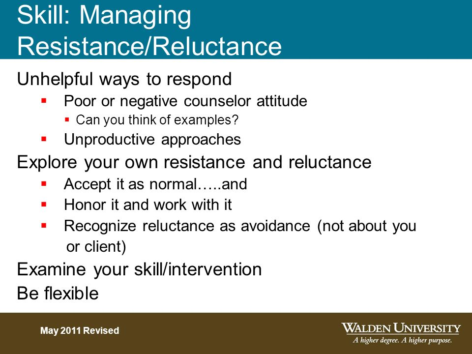 Skill: Managing Resistance/Reluctance Unhelpful ways to respond Poor or negative counselor attitude Can you think of examples? Unproductive approaches