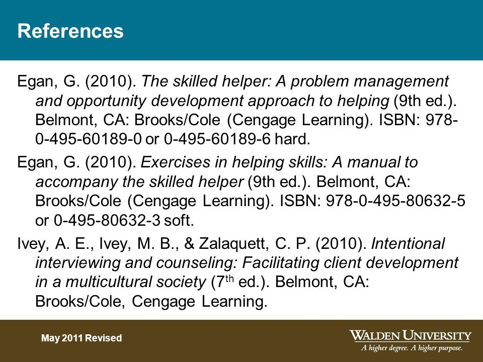 References Egan, G. (2010). The skilled helper: A problem management and opportunity development approach to helping (9th ed.). Belmont, CA: Brooks/Co