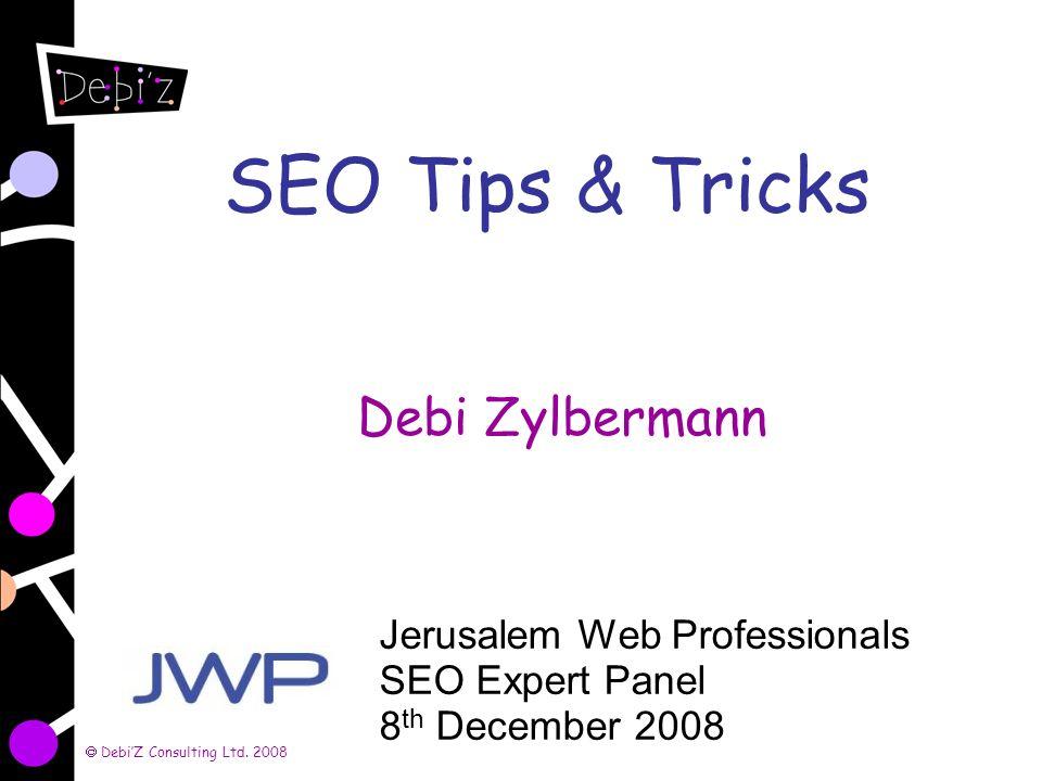 DebiZ Consulting Ltd. 2008 SEO Tips & Tricks Debi Zylbermann Jerusalem Web Professionals SEO Expert Panel 8 th December 2008