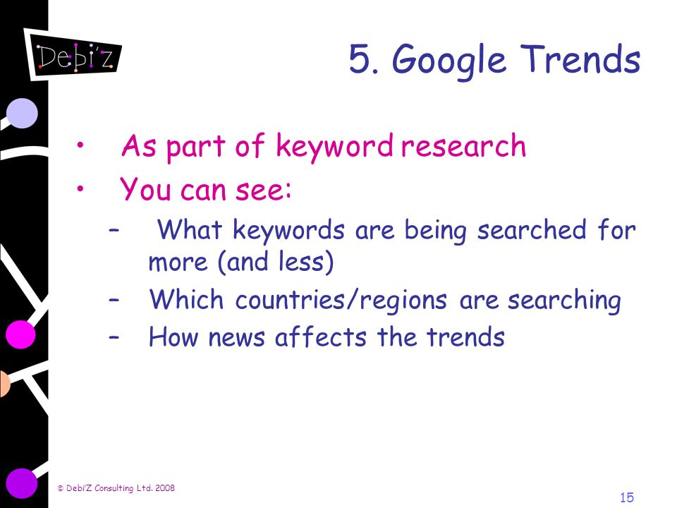 DebiZ Consulting Ltd. 2008 15 5. Google Trends As part of keyword research You can see: – What keywords are being searched for more (and less) –Which