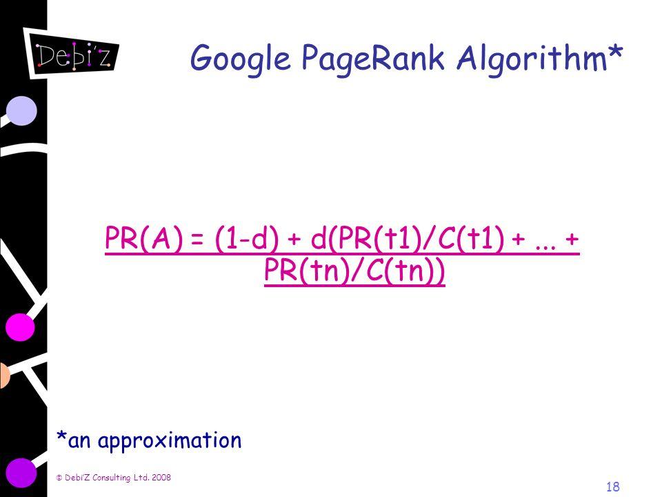 DebiZ Consulting Ltd. 2008 18 Google PageRank Algorithm* PR(A) = (1-d) + d(PR(t1)/C(t1) +... + PR(tn)/C(tn)) *an approximation