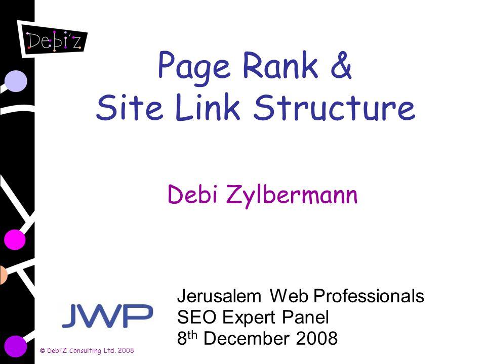 DebiZ Consulting Ltd. 2008 Page Rank & Site Link Structure Debi Zylbermann Jerusalem Web Professionals SEO Expert Panel 8 th December 2008
