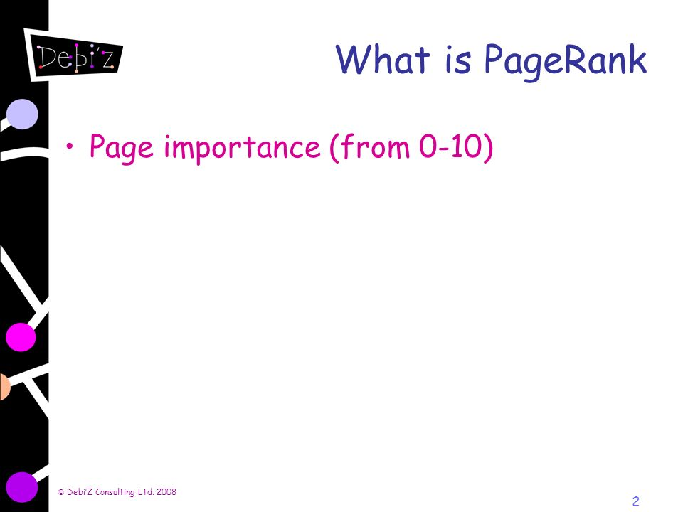 DebiZ Consulting Ltd. 2008 2 What is PageRank Page importance (from 0-10)
