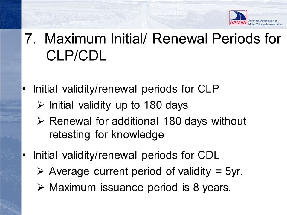 7. Maximum Initial/ Renewal Periods for CLP/CDL Initial validity/renewal periods for CLP Initial validity up to 180 days Renewal for additional 180 da