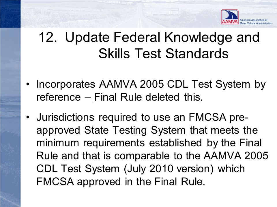 12. Update Federal Knowledge and Skills Test Standards Incorporates AAMVA 2005 CDL Test System by reference – Final Rule deleted this. Jurisdictions r
