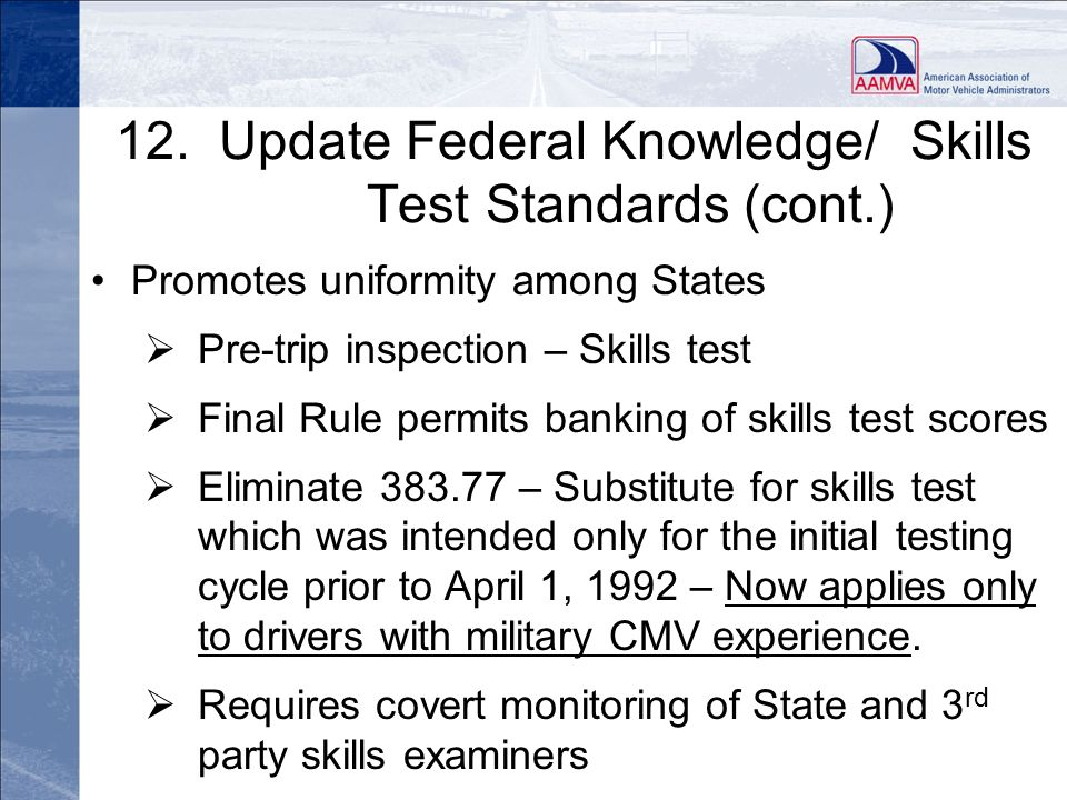 12. Update Federal Knowledge/ Skills Test Standards (cont.) Promotes uniformity among States Pre-trip inspection – Skills test Final Rule permits bank