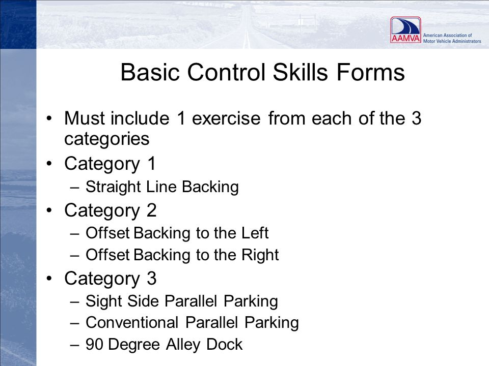 Basic Control Skills Forms Must include 1 exercise from each of the 3 categories Category 1 –Straight Line Backing Category 2 –Offset Backing to the L
