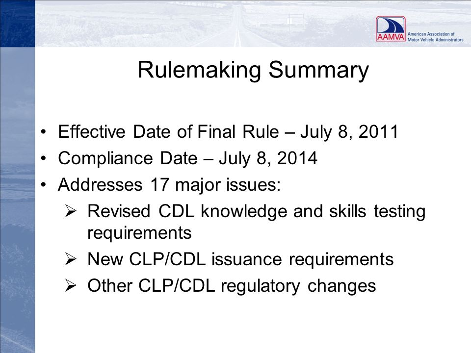 Rulemaking Summary Effective Date of Final Rule – July 8, 2011 Compliance Date – July 8, 2014 Addresses 17 major issues: Revised CDL knowledge and ski