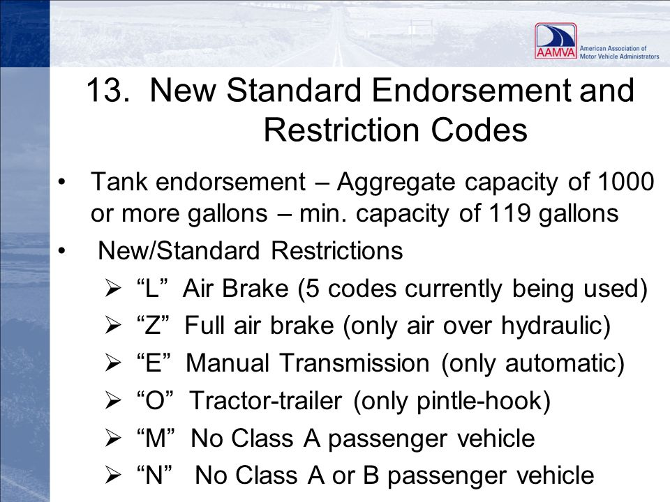 13. New Standard Endorsement and Restriction Codes Tank endorsement – Aggregate capacity of 1000 or more gallons – min. capacity of 119 gallons New/St