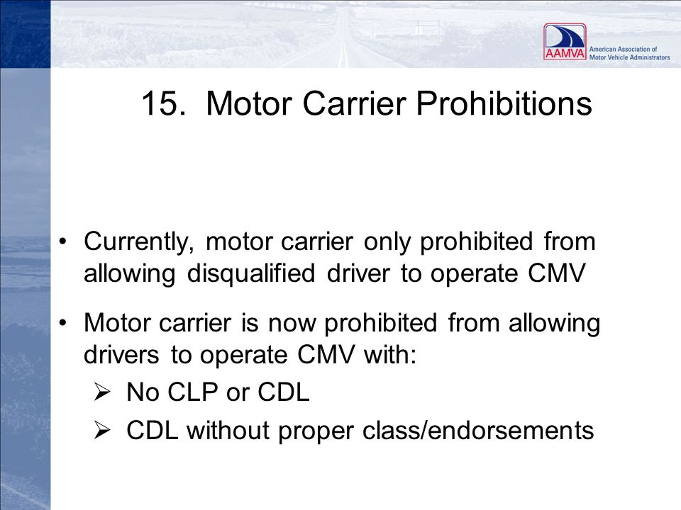 15. Motor Carrier Prohibitions Currently, motor carrier only prohibited from allowing disqualified driver to operate CMV Motor carrier is now prohibit