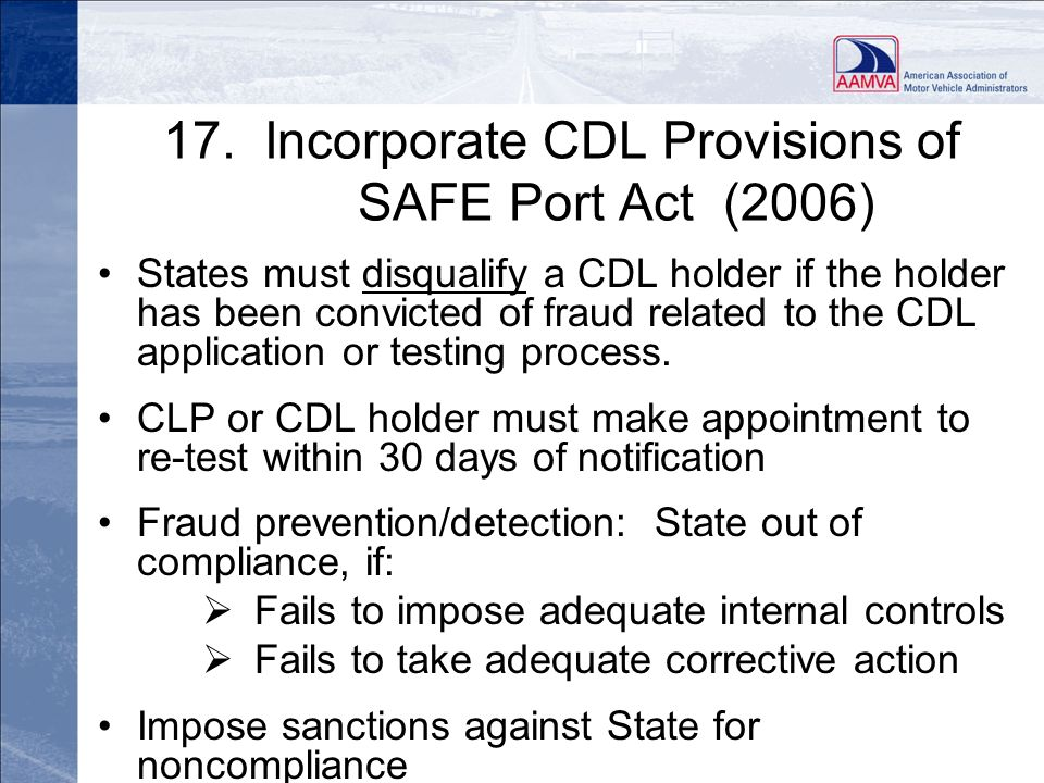 17. Incorporate CDL Provisions of SAFE Port Act (2006) States must disqualify a CDL holder if the holder has been convicted of fraud related to the CD