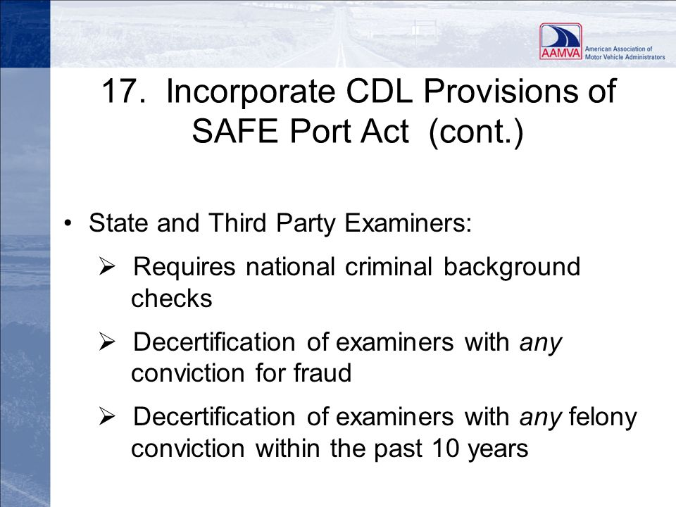 17. Incorporate CDL Provisions of SAFE Port Act (cont.) State and Third Party Examiners: Requires national criminal background checks Decertification