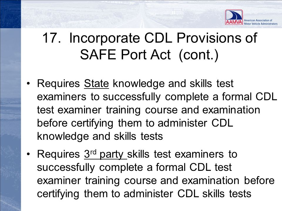 17. Incorporate CDL Provisions of SAFE Port Act (cont.) Requires State knowledge and skills test examiners to successfully complete a formal CDL test