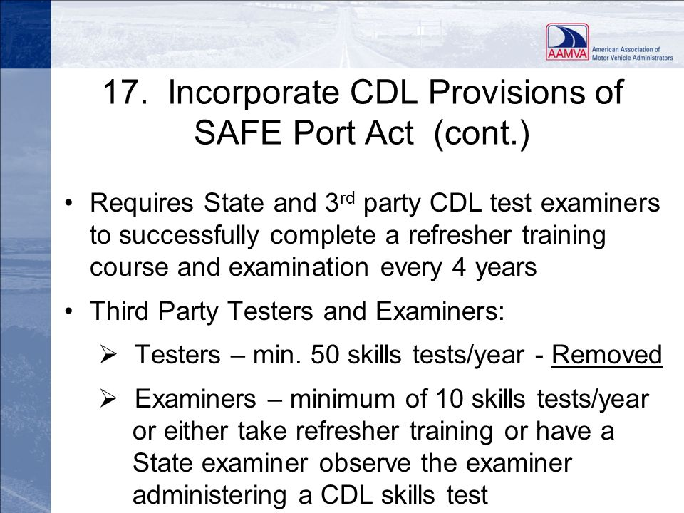 17. Incorporate CDL Provisions of SAFE Port Act (cont.) Requires State and 3 rd party CDL test examiners to successfully complete a refresher training