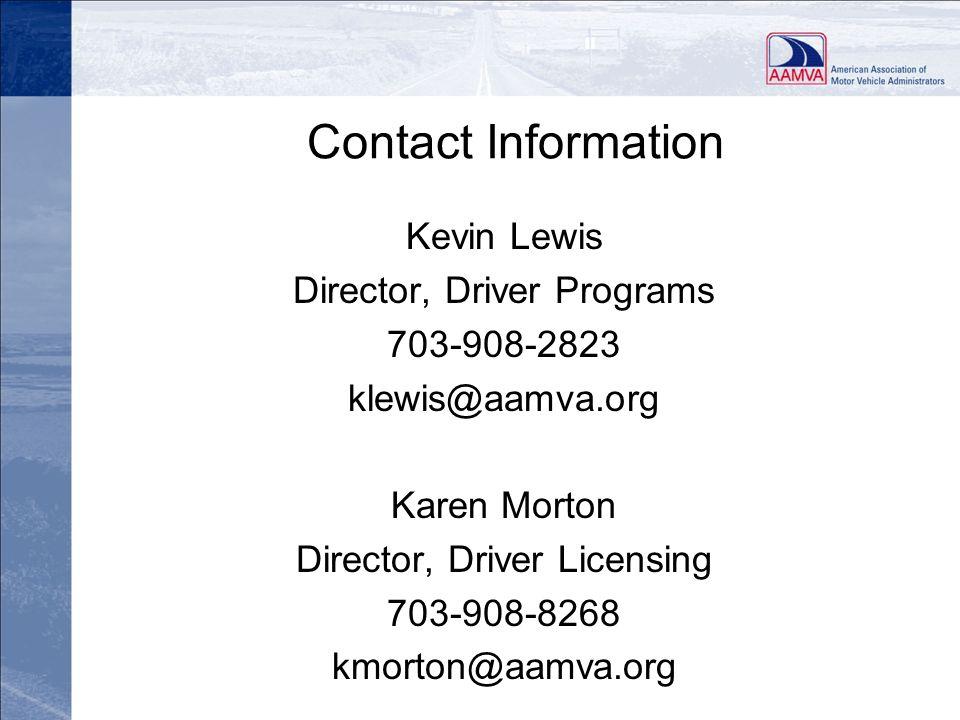 Contact Information Kevin Lewis Director, Driver Programs 703-908-2823 klewis@aamva.org Karen Morton Director, Driver Licensing 703-908-8268 kmorton@a