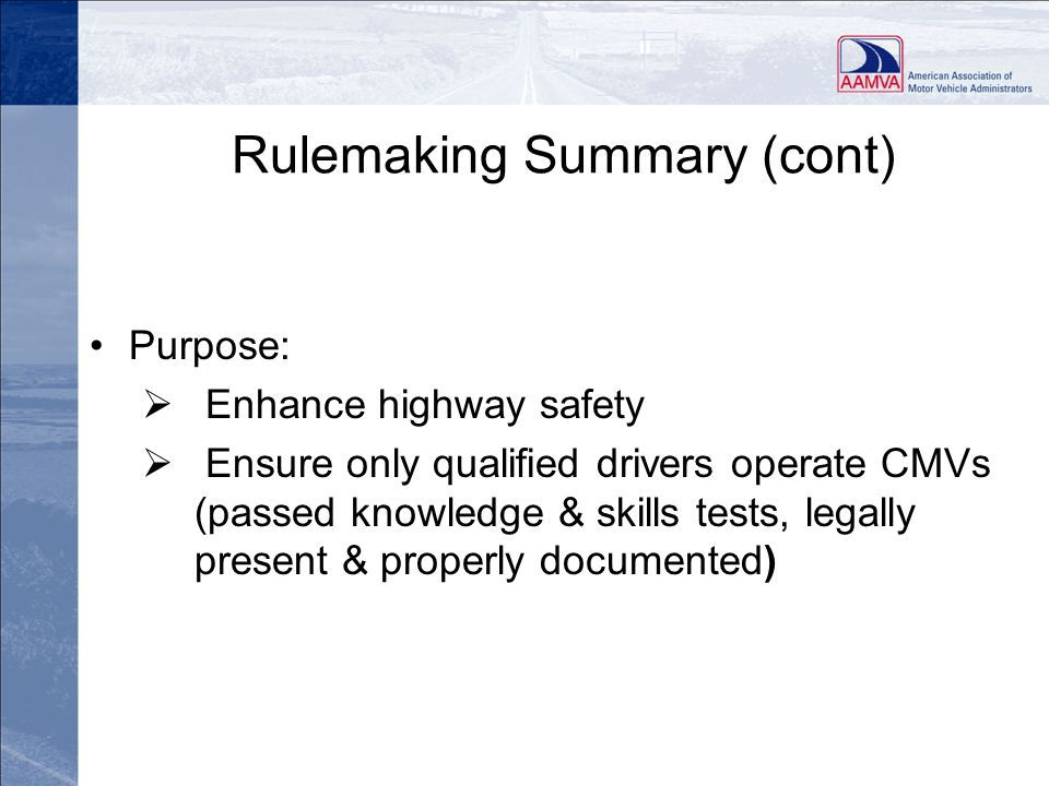 Rulemaking Summary (cont) Purpose: Enhance highway safety Ensure only qualified drivers operate CMVs (passed knowledge & skills tests, legally present