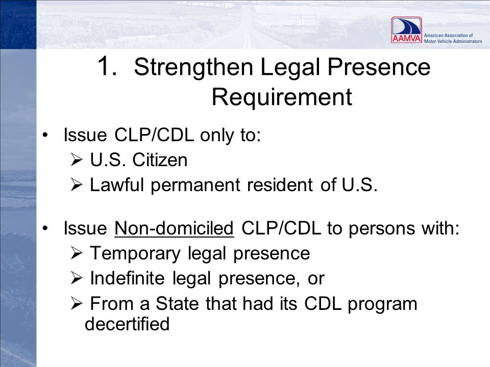 1. Strengthen Legal Presence Requirement Issue CLP/CDL only to: U.S. Citizen Lawful permanent resident of U.S. Issue Non-domiciled CLP/CDL to persons