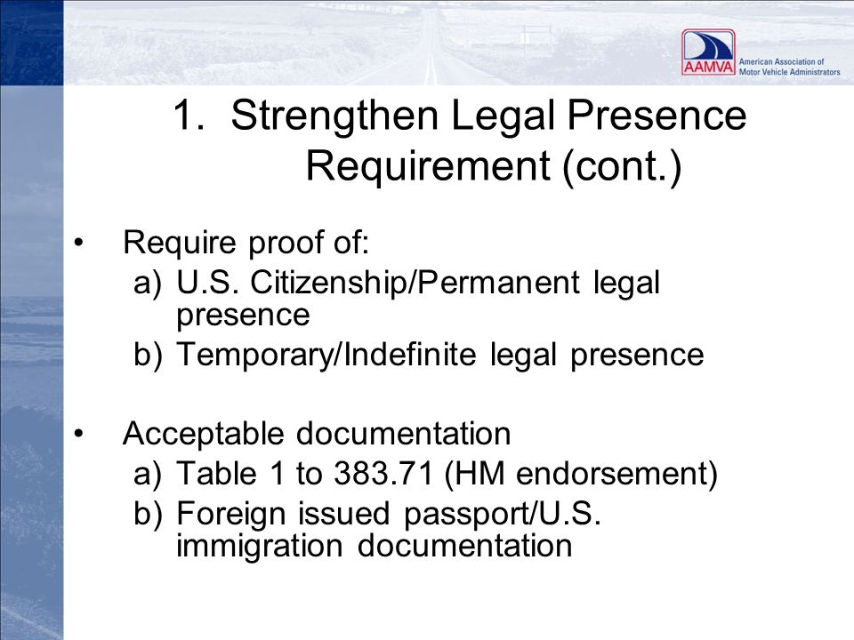 1. Strengthen Legal Presence Requirement (cont.) Require proof of: a)U.S. Citizenship/Permanent legal presence b)Temporary/Indefinite legal presence A