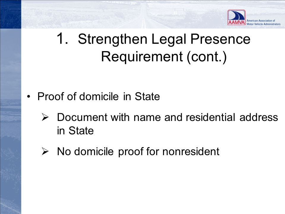1. Strengthen Legal Presence Requirement (cont.) Proof of domicile in State Document with name and residential address in State No domicile proof for