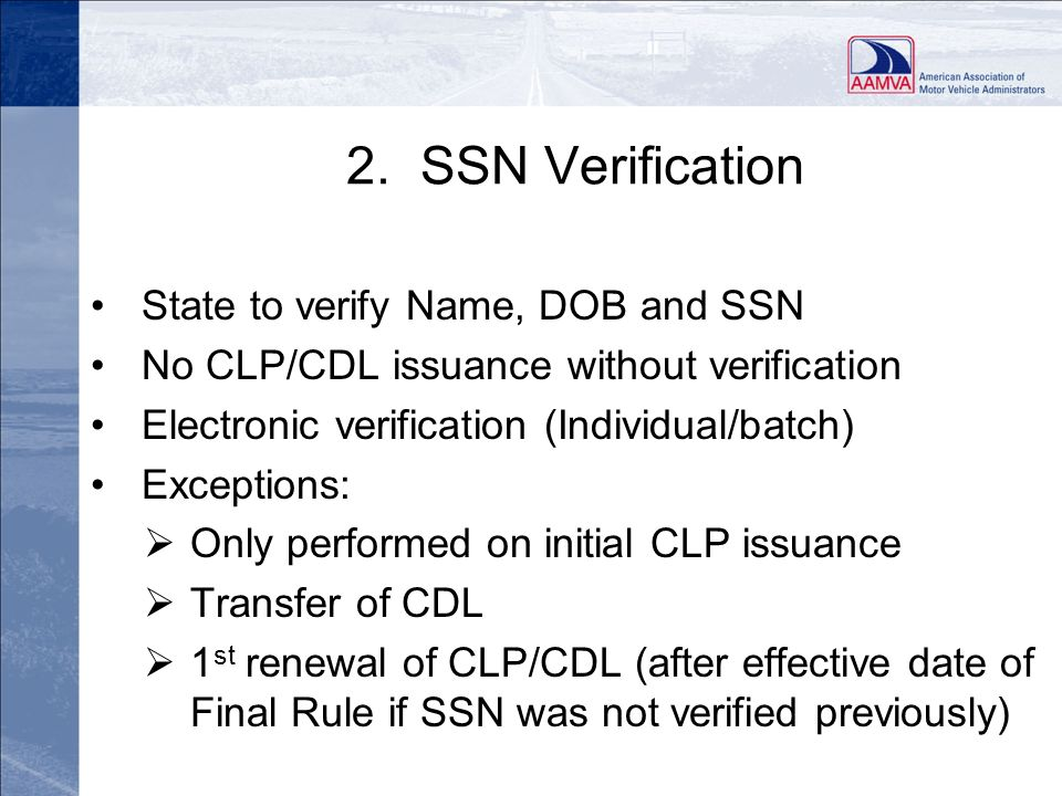 2. SSN Verification State to verify Name, DOB and SSN No CLP/CDL issuance without verification Electronic verification (Individual/batch) Exceptions: