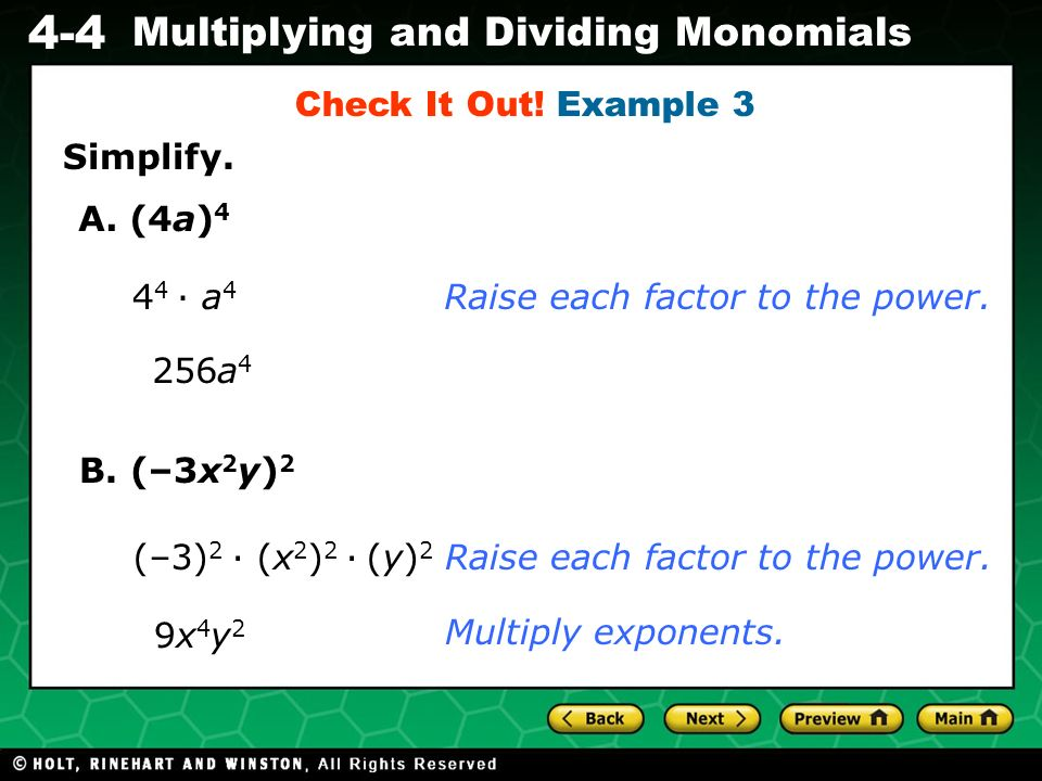 Evaluating Algebraic Expressions 4-4 Multiplying and Dividing Monomials Simplify. Check It Out! Example 3 A. (4a) 4 4 4 a 4 256a 4 Raise each factor t
