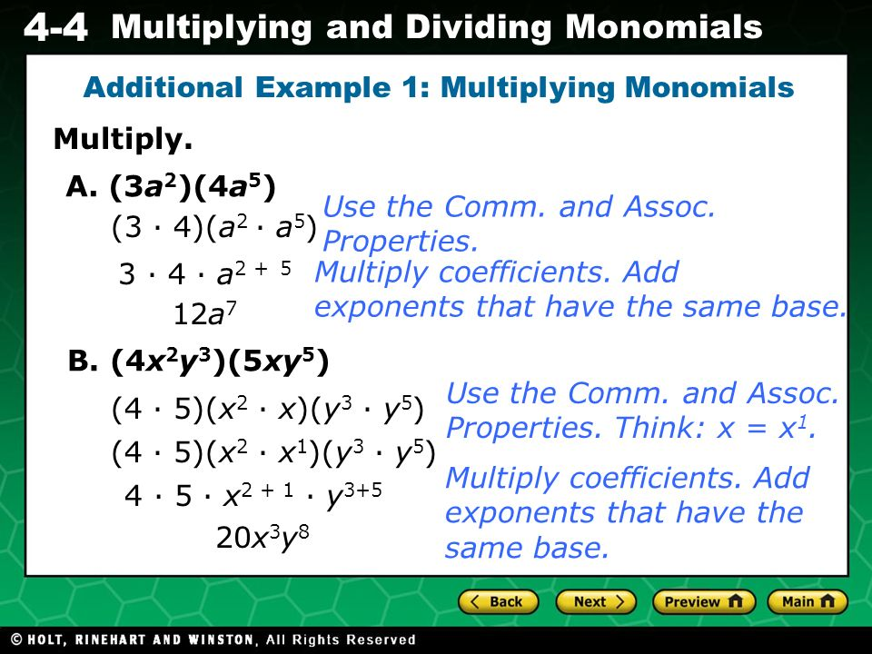 Evaluating Algebraic Expressions 4-4 Multiplying and Dividing Monomials Multiply. Additional Example 1: Multiplying Monomials A. (3a 2 )(4a 5 ) (3 4)(