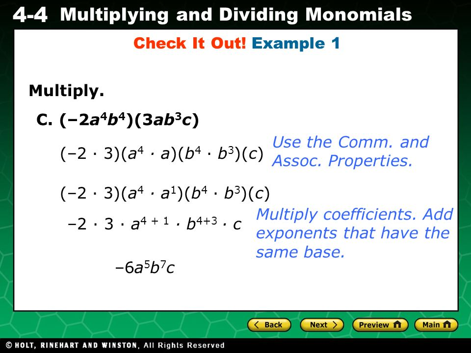 Evaluating Algebraic Expressions 4-4 Multiplying and Dividing Monomials To divide a monomial by a monomial, divide the coefficients and subtract the exponents of the powers in the denominator from the exponents of the powers in the numerator that have the same base.