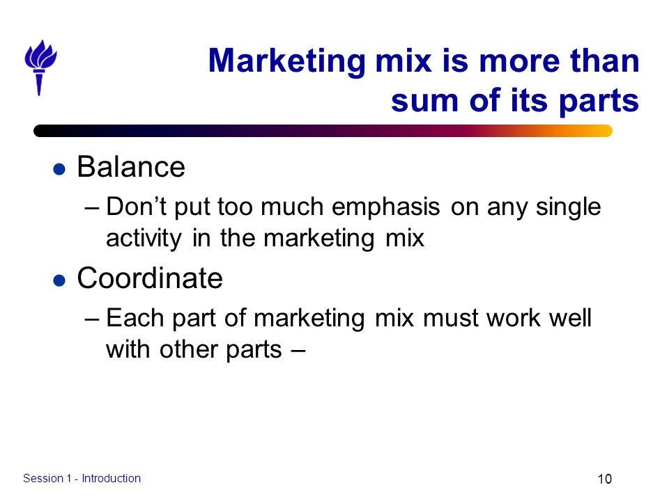 Session 1 - Introduction 10 Marketing mix is more than sum of its parts l Balance –Dont put too much emphasis on any single activity in the marketing