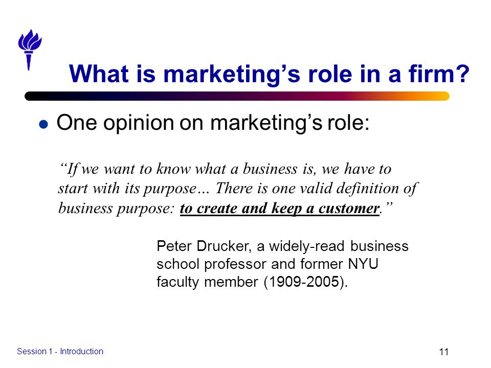 Session 1 - Introduction 11 What is marketings role in a firm? l One opinion on marketings role: If we want to know what a business is, we have to sta