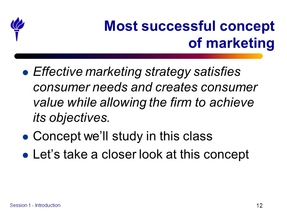 Session 1 - Introduction 12 Most successful concept of marketing l Effective marketing strategy satisfies consumer needs and creates consumer value wh