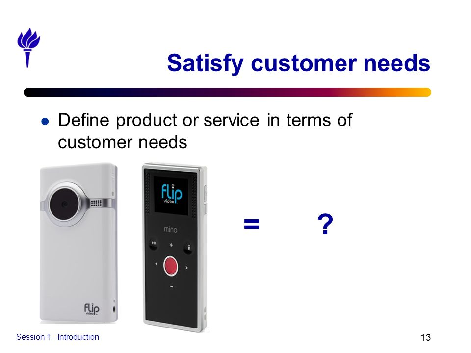 Session 1 - Introduction 13 Satisfy customer needs l Define product or service in terms of customer needs = ?