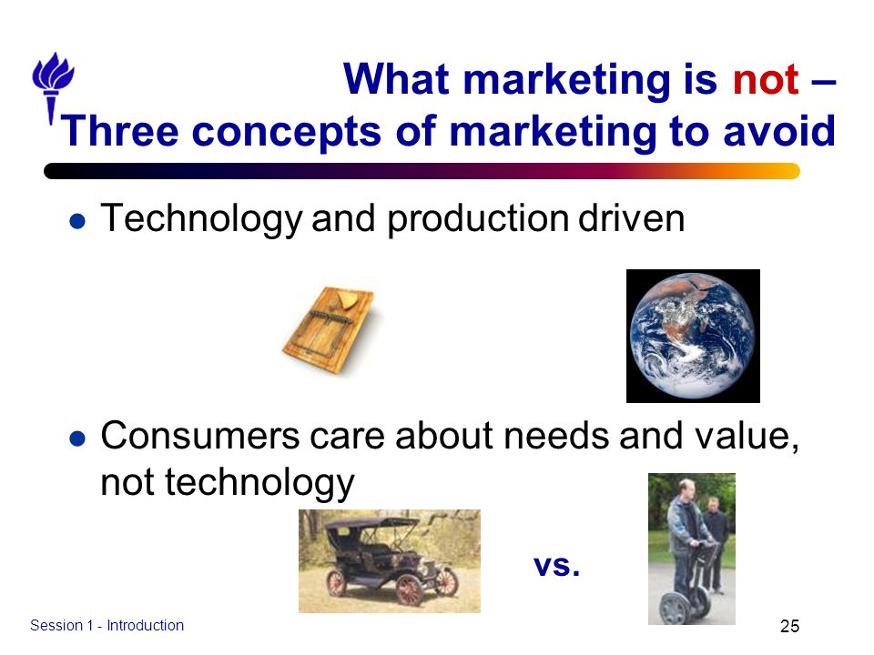 Session 1 - Introduction 25 What marketing is not – Three concepts of marketing to avoid l Technology and production driven l Consumers care about nee