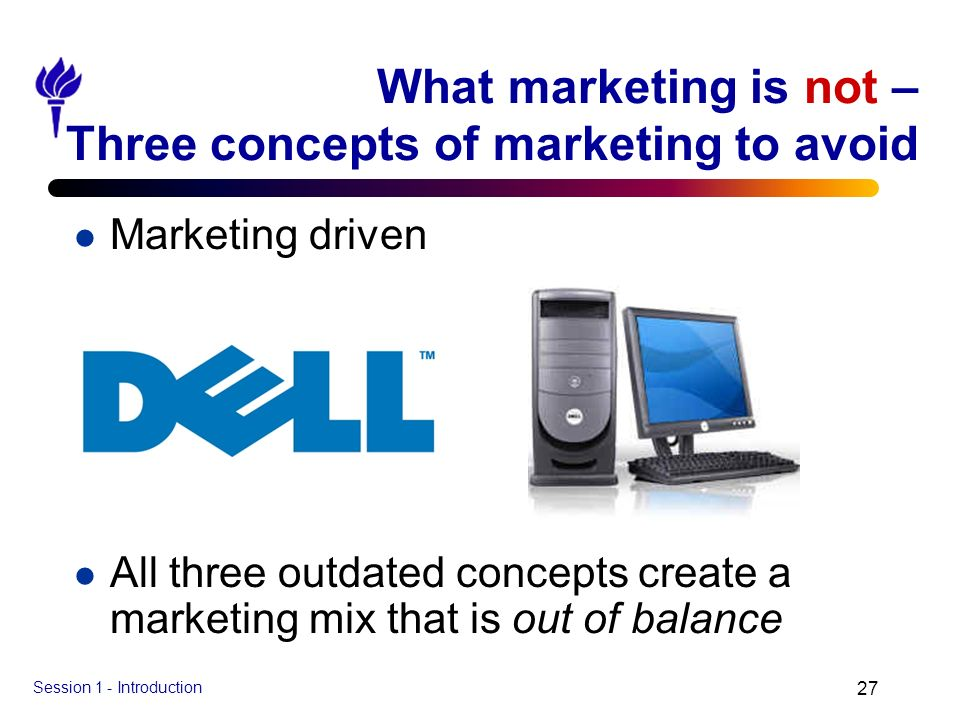Session 1 - Introduction 27 What marketing is not – Three concepts of marketing to avoid l Marketing driven l All three outdated concepts create a mar