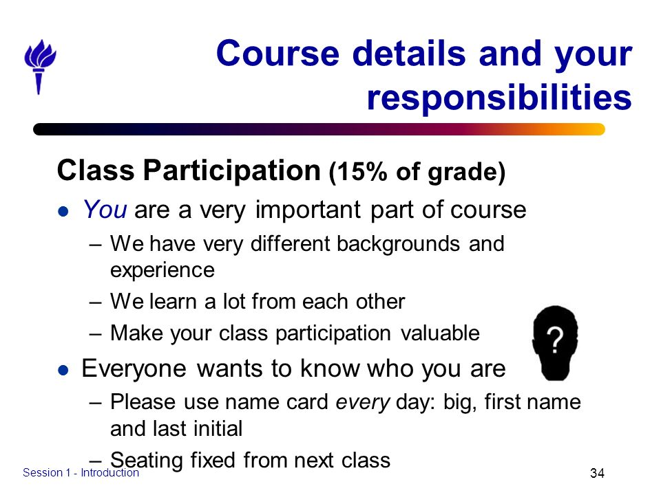 Session 1 - Introduction 34 Course details and your responsibilities Class Participation (15% of grade) l You are a very important part of course –We