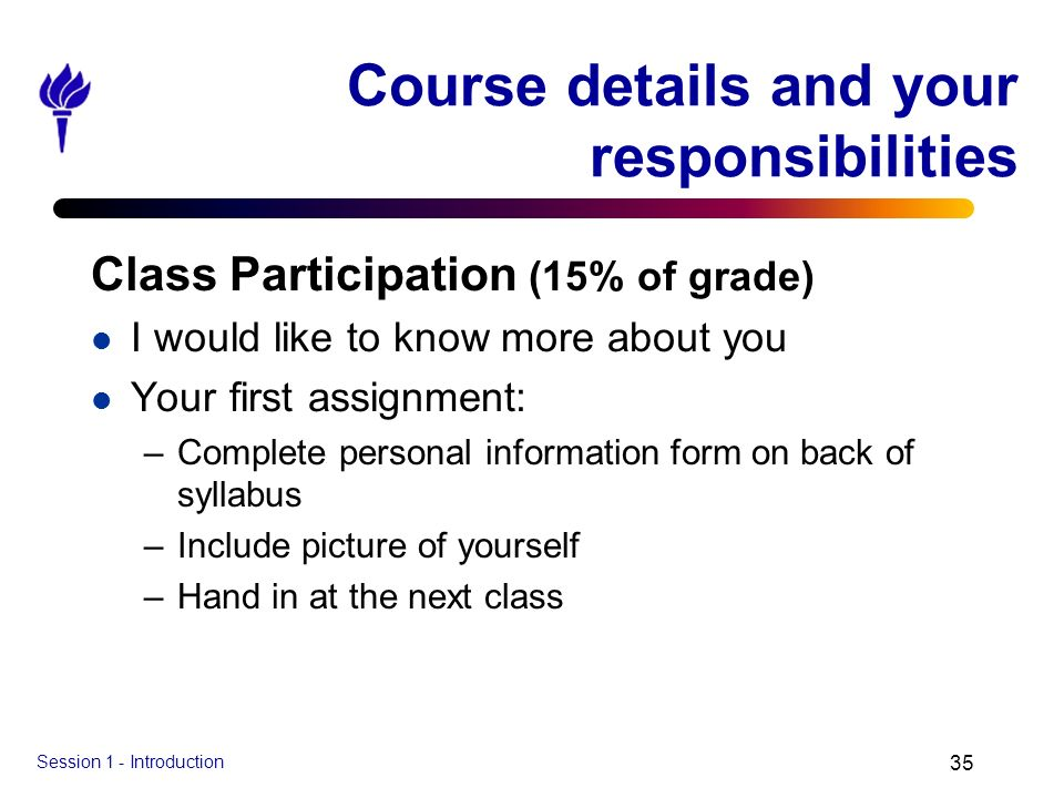 Session 1 - Introduction 35 Course details and your responsibilities Class Participation (15% of grade) l I would like to know more about you l Your f