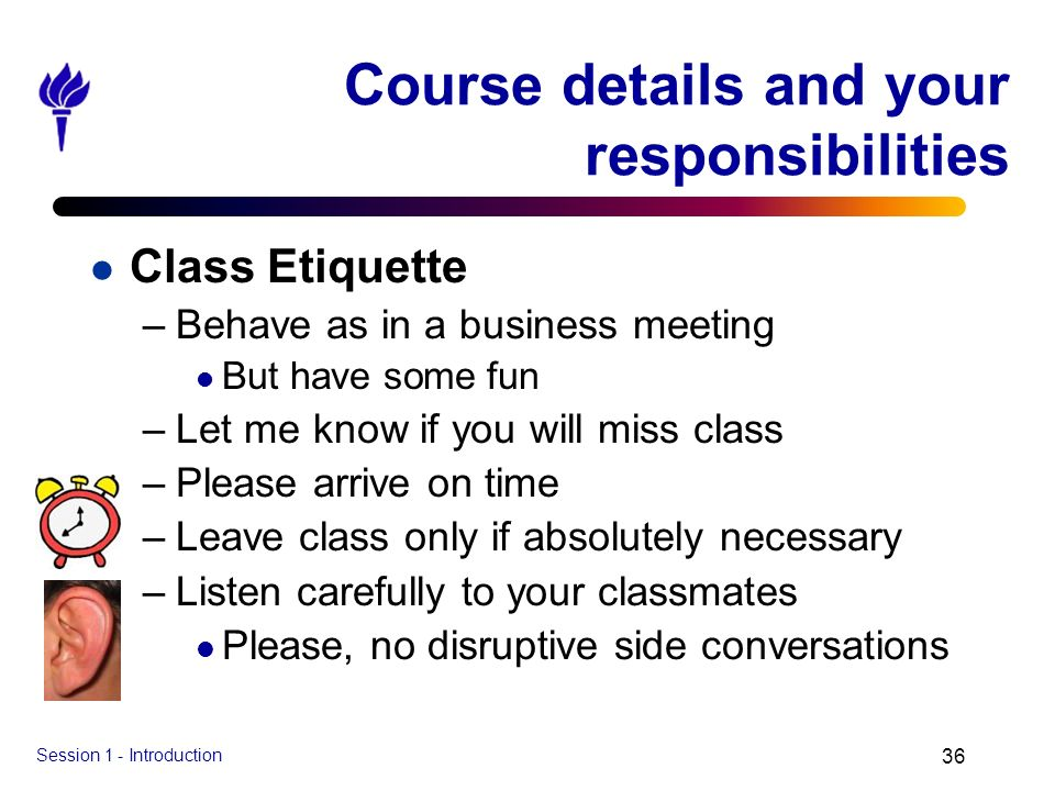 Session 1 - Introduction 36 Course details and your responsibilities l Class Etiquette –Behave as in a business meeting l But have some fun –Let me kn