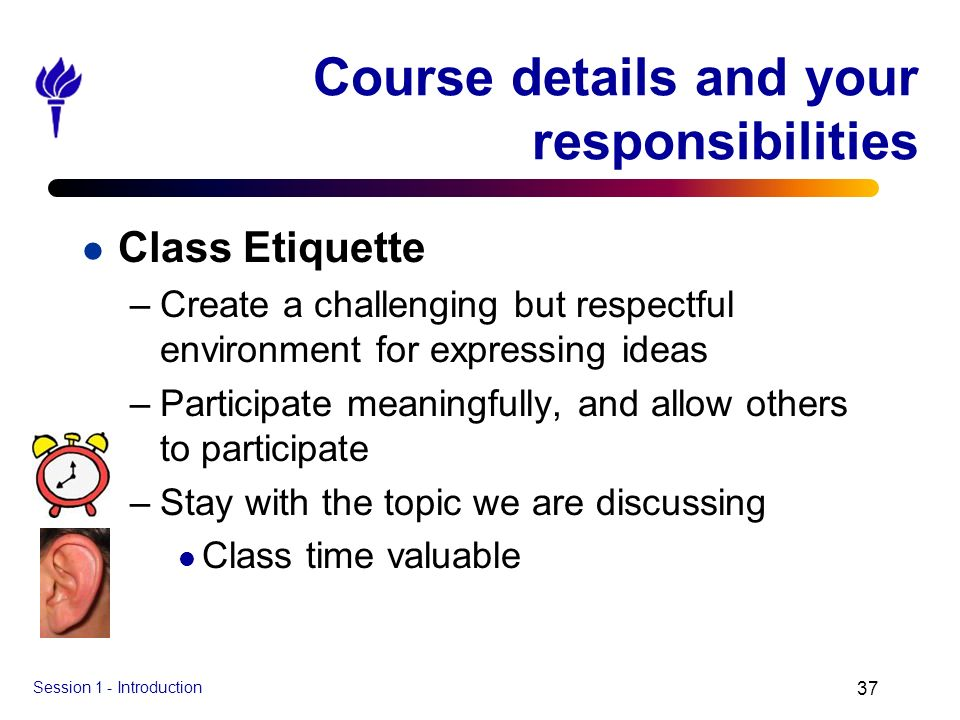 Session 1 - Introduction 37 Course details and your responsibilities l Class Etiquette –Create a challenging but respectful environment for expressing