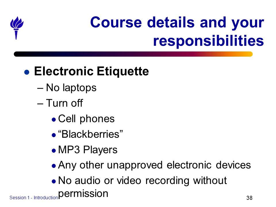 Session 1 - Introduction 38 Course details and your responsibilities l Electronic Etiquette –No laptops –Turn off l Cell phones l Blackberries l MP3 P