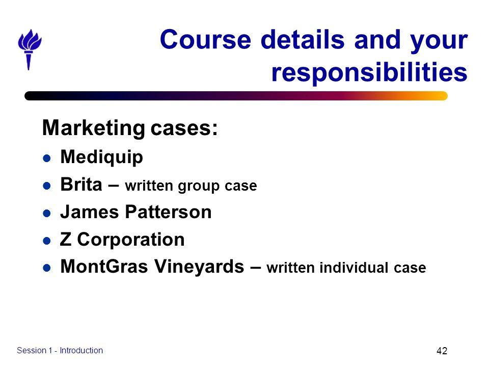 Session 1 - Introduction 42 Course details and your responsibilities Marketing cases: l Mediquip l Brita – written group case l James Patterson l Z Co